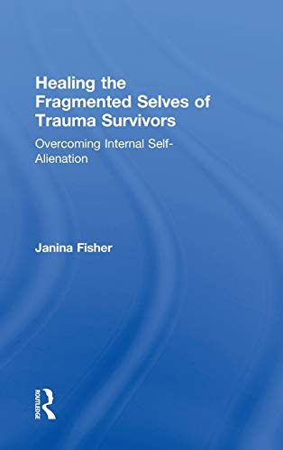 Healing the Fragmented Selves of Trauma Survivors: Overcoming Internal Self-Alienation por Janina Fisher