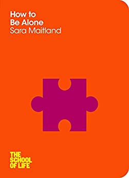 How to Be Alone (School of Life) (English Edition) von [Maitland, Sara, School of Life, The]