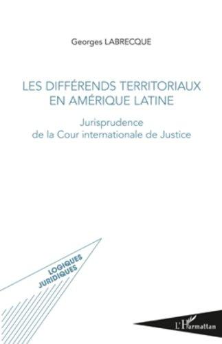 Differends Territoriaux (Amerique) en Amerique Latine Jurisprudence de la Cour Internationale de Jus par Georges Labrecque