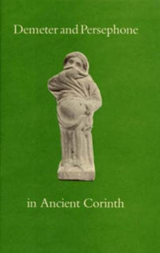 Demeter and Persephone in Ancient Corinth (American Excavations in Old Corinth Corinth Notes)