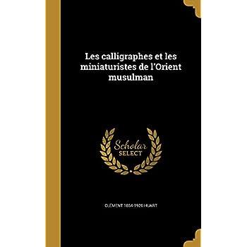Les Calligraphes Et Les Miniaturistes de L'Orient Musulman