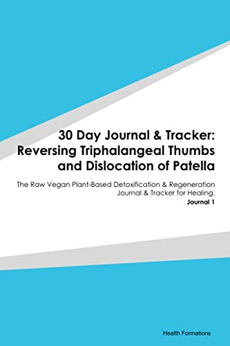 30 Day Journal & Tracker: Reversing Triphalangeal Thumbs and Dislocation of Patella: The Raw Vegan Plant-Based Detoxification & Regeneration Journal & Tracker for Healing. Journal 1