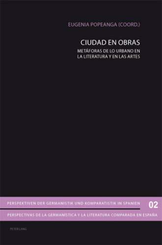Ciudad En Obras: Met foras de Lo Urbano En La Literatura y En Las Artes (Perspektiven Der Germanistik Und Komparatistik In Spanien /)