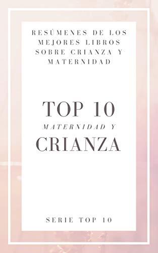 RESUMEN - TOP 10 LIBROS SOBRE CRIANZA: CONVIÉRTETE EN UNA MAMÁ O PAPÁ AÚN MEJOR CON LOS MEJORES LIBROS DE HOY SOBRE CRIANZA DE LOS HIJOS por Resumiendo Libros