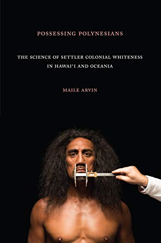 Possessing Polynesians: The Science of Settler Colonial Whiteness in Hawai`i and Oceania