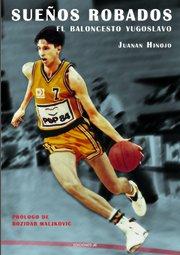 Sueños robados : el baloncesto yugoslavo por Juanan Hinojo Torres