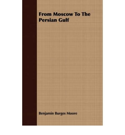 from-moscow-to-the-persian-gulf-author-benjamin-burges-moore-published-on-march-2007