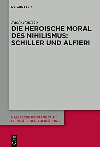 Die heroische Moral des Nihilismus: Schiller und Alfieri (Hallesche Beiträge zur Europäischen Aufklärung, Band 62)