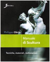 Manuale di scultura. Tecniche, materiali, realizzazioni. Ediz. illustrata