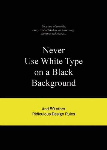 Never Use White Type on a Black Background: And 50 Other Ridiculous Design Rules por BIS Publishers