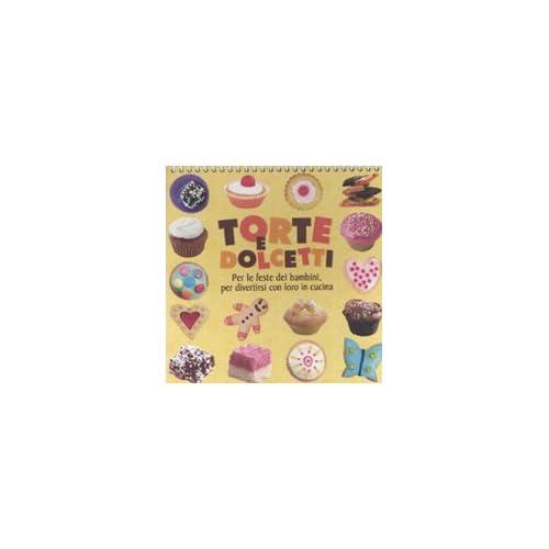 Torte E Dolcetti. Per Le Feste Dei Bambini, Per Divertirsi Con Loro In Cucina