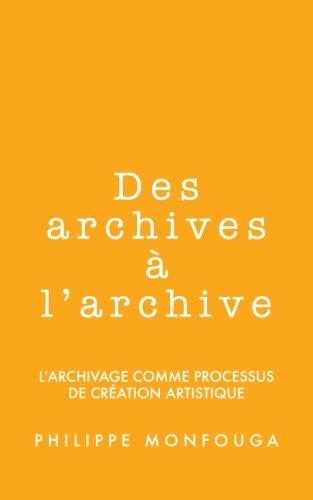 Des archives à l'archive: l'archivage comme processus de création artistique par Philippe Monfouga