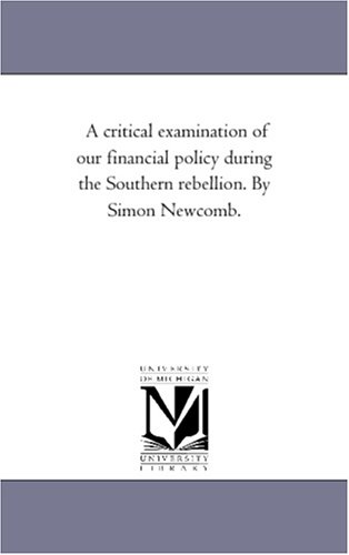 A Critical Examination of Our Financial Policy During the Southern Rebellion. by Simon Newcomb.