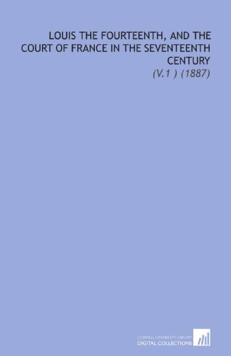 Louis the Fourteenth, and the Court of France in the Seventeenth Century: (V.1 ) (1887)