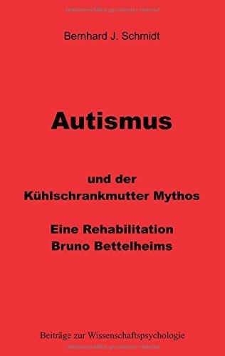 Autismus und der Kühlschrankmutter Mythos: Eine Rehabilitierung Bruno Bettelheims (Beiträge zur Wissenschaftspsychologie) von [Schmidt, Bernhard J.]