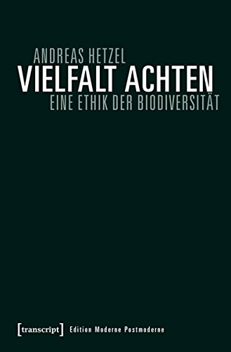 Vielfalt achten: Eine Ethik der Biodiversität (Edition Moderne Postmoderne)