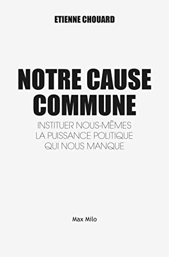 Notre Cause Commune - Instituer nous-mêmes la puissance politique qui nous manque par Etienne Chouard