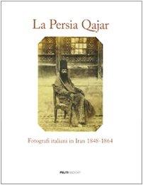 La Persia Qajar. Fotografi italiani in Iran 1848-1864. Ediz. illustrata
