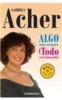 Algo Sobre Mi Madre/ Something about my Mother: Todo Seria Demasiado (Spanish Edition) by Gabriela Acher (2007-10-30)