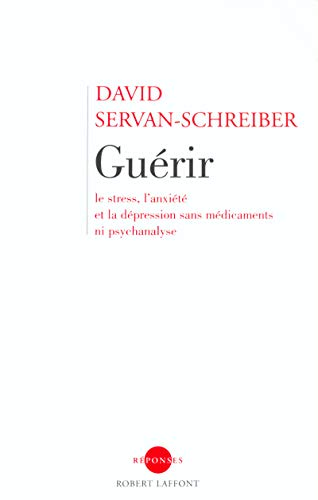 Guérir, le stress, l'anxiété, la dépression sans médicament ni psychanalyse par David Servan-Schreiber