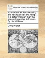 Instructions for the cultivating and raising of flax and hemp: in a better manner, than that generally practis'd in Ireland. By Lionel Slator ...