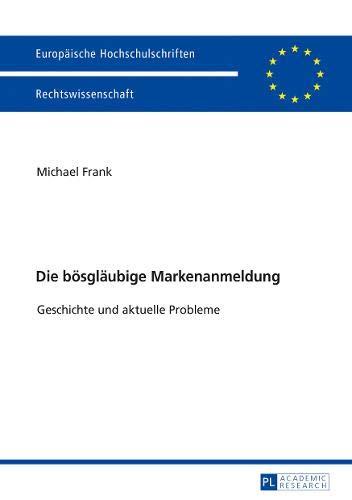 Die bösgläubige Markenanmeldung: Geschichte und aktuelle Probleme (Europäische Hochschulschriften Recht, Band 5972)