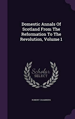 Domestic Annals Of Scotland From The Reformation To The Revolution, Volume 1
