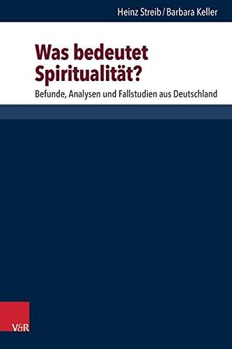 Was bedeutet Spiritualität?: Befunde, Analysen und Fallstudien aus Deutschland (Research in Contemporary Religion. Band 20)