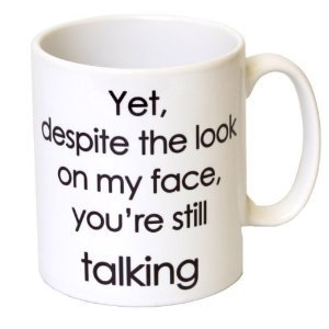 'Yet, Despite The Look On My Face, You're Talking' Funny Mug Mother's Day, Birthday, Christmas Office Tea Coffee Gift 11oz Mug from LBS4ALL