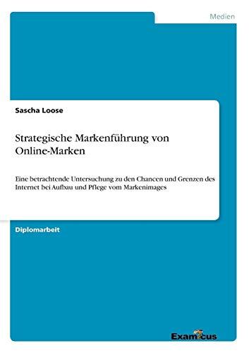 Strategische Markenführung von Online-Marken - Eine betrachtende Untersuchung zu den Chancen und Grenzen des Internet bei Aufbau und Pflege vom Markenimages