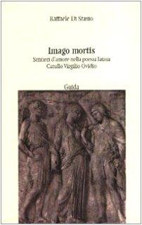 Imago mortis. Sentieri d'amore nella poesia latina. Catullo, Virgilio,