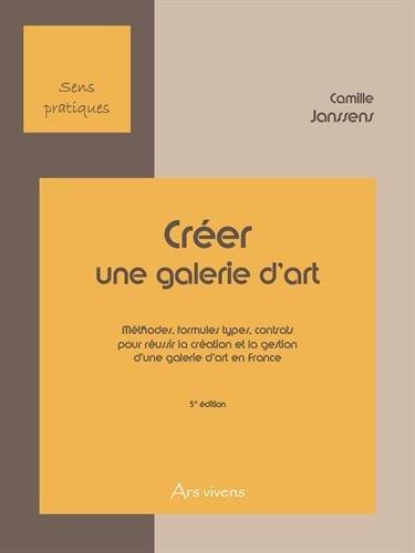Créer une galerie d'art : Méthodes, formules types, contrats pour réussir la création et la gestion d'une galerie d'art en France par Camille Janssens
