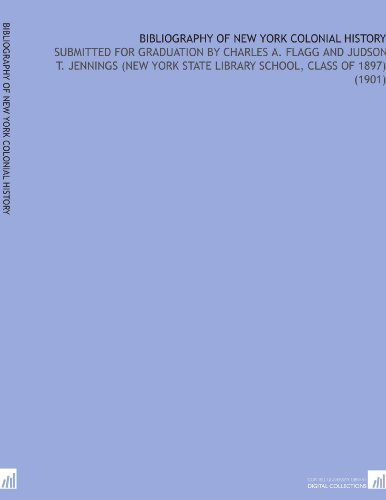Bibliography of New York Colonial History: Submitted For Graduation By Charles a. Flagg and Judson T. Jennings (New York State Library School, Class of 1897) (1901) por Charles Allcott Flagg