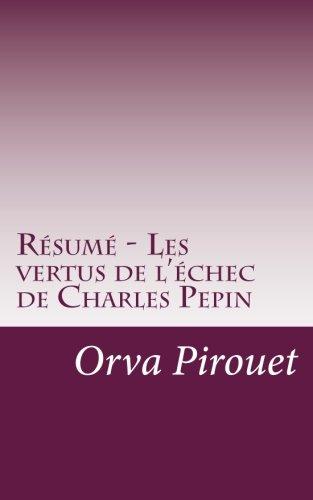 Résumé - Les Vertus De L'échec De Charles Pepin: Apprenez Que L'échec, Souvent Mal Considéré Par La Société, Est Pourtant L'une Des Clés De La Réussite.