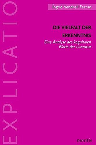Die Vielfalt der Erkenntnis: Eine Analyse des kognitiven Werts der Literatur (Explicatio / Analytische Studien zur Literatur und Literaturwissenschaft)