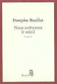 Nous arrêterons le soleil par Françoise Bouillot