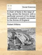 A chain of facts in the reign of King James the Second, with a particular account of his design to establish a popish successor to the throne of England