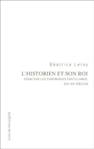 Descargar Libro L'historien et son roi: Essai sur les chroniques castillanes, XIVe-XVe siècles (Essais de la Casa de Velázquez) de Béatrice Leroy