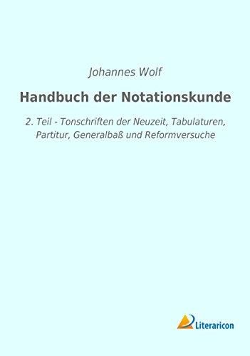 Handbuch der Notationskunde: 2. Teil - Tonschriften der Neuzeit, Tabulaturen, Partitur, Generalbaß und Reformversuche
