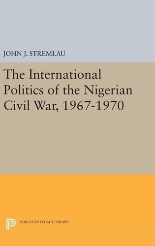 The International Politics of the Nigerian Civil War, 1967-1970 (Princeton Legacy Library)
