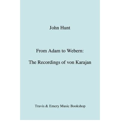 [(From Adam to Webern: The Recordings of Herbert Von Karajan)] [Author: John Hunt] published on (April, 2009)