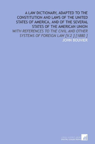 A Law Dictionary, Adapted to the Constitution and Laws of the United States of America, and of the Several States of the American Union: With Other Systems of Foreign Law [V.2 ] [1880 ] por John Bouvier