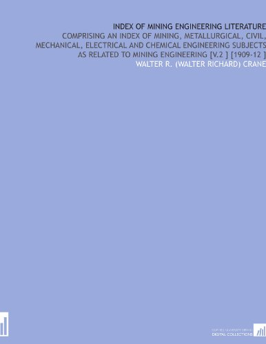 Index of Mining Engineering Literature: Comprising an Index of Mining, Metallurgical, Civil, Mechanical, Electrical and Chemical Engineering Subjects as Related to Mining Engineering [V.2 ] [1909-12 ] por Walter R. (Walter Richard) Crane
