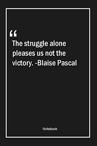 The struggle alone pleases us, not the victory. -Blaise Pascal: Lined Gift Notebook With Unique Touch | Journal | Lined Premium 120 Pages |alone Quotes|