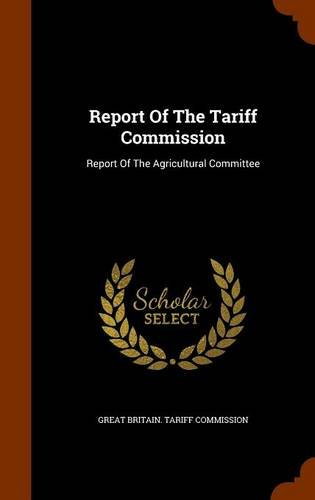 Report Of The Tariff Commission: Report Of The Agricultural Committee