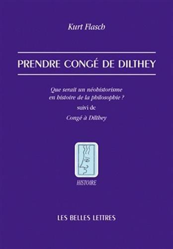 Prendre congé de Dilthey: Que serait un néohistorisme en histoire de la philosophie ? suivi de Congé à Dilthey