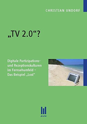 ,TV 2.0'?: Digitale Partizipations- und Rezeptionskulturen im Fernsehumfeld - Das Beispiel ,Lost' (Beiträge zur Medienwissenschaft)