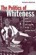 The Politics of Whiteness: Race, Workers, and Culture in the Modern South (Economy and Society in the Modern South Ser.) by Michelle Brattain (2004-03-25)