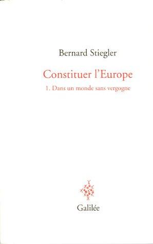 Constituer l'Europe : Tome 1, Dans un monde sans vergogne par Bernard Stiegler