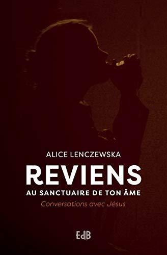 Reviens au sanctuaire de ton âme. Conversations avec Jésus par Alice Lenczewska